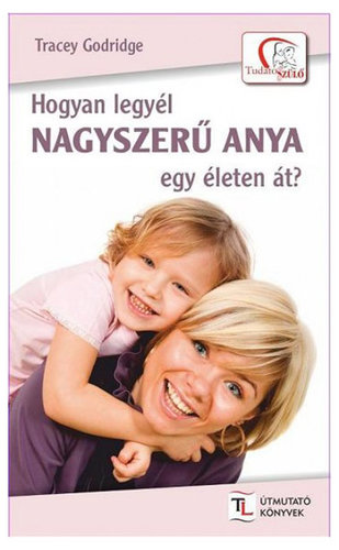 Könyv - Tracey Godridge: Hogyan legyél nagyszerű anya egy életen át?